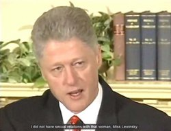 "Bill Clinton: ""I did not have sexual relations with that woman, Miss Lewinsky."" (White House press conference, January 26, 1998)"